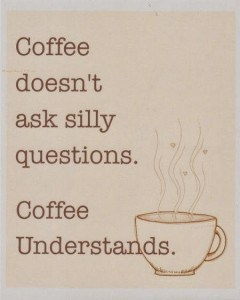 Coffee doesn't ask silly questions. Coffee understands