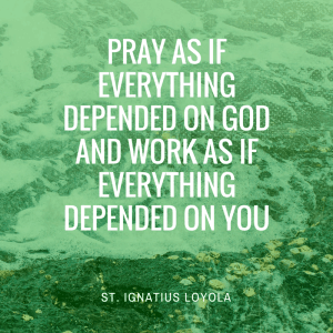 Pray as if everything depended on God and work as if everything depended on you
